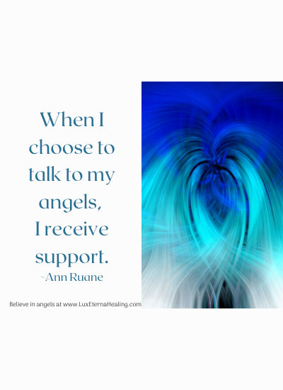 When I choose to talk to my angels, I receive support. ~Ann Ruane