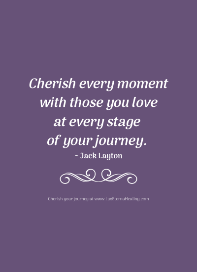 Cherish every moment with those you love at every stage of your journey. ~ Jack Layton