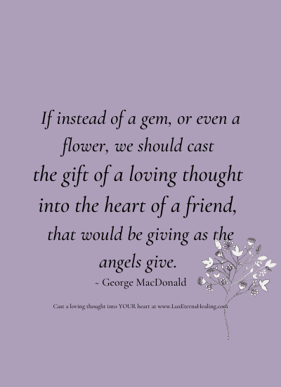 If instead of a gem, or even a flower, we should cast the gift of a loving thought into the heart of a friend, that would be giving as the angels give. ~ George MacDonald