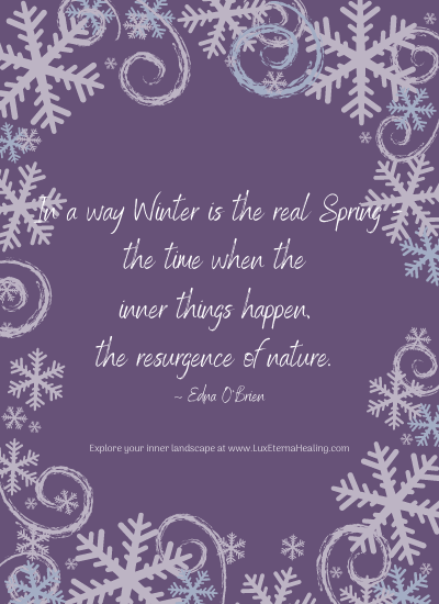 In a way Winter is the real Spring - the time when the inner things happen, the resurgence of nature. ~ Edna O'Brien