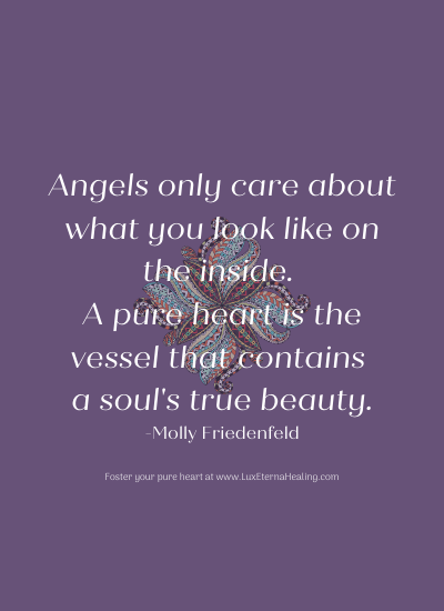 Angels only care about what you look like on the inside. A pure heart is the vessel that contains a soul's true beauty. -Molly Friedenfeld