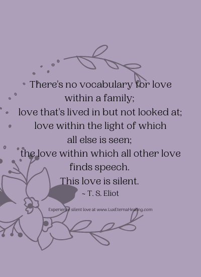There's no vocabulary for love within a family; love that's lived in but not looked at; love within the light of which all else is seen; the love within which all other love finds speech. This love is silent. ~ T. S. Eliot