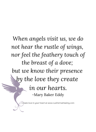 When angels visit us, we do not hear the rustle of wings, nor feel the feathery touch of the breast of a dove; but we know their presence by the love they create in our hearts. -Mary Baker Eddy