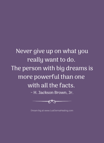 Never give up on what you really want to do. The person with big dreams is more powerful than one with all the facts. ~ H. Jackson Brown, Jr.