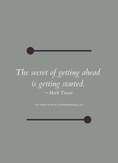 The secret of getting ahead is getting started. ~ Mark Twain