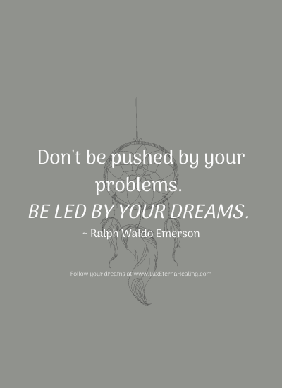 Don't be pushed by your problems. Be led by your dreams. ~ Ralph Waldo Emerson
