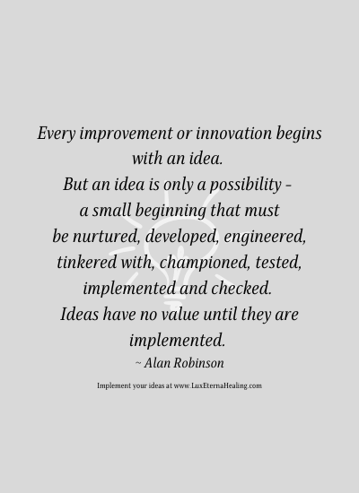 Every improvement or innovation begins with an idea. But an idea is only a possibility - a small beginning that must be nurtured, developed, engineer, tinkered with, championed, tested, implemented and checked. Ideas have no value until they are implemented. ~ Alan Robinson