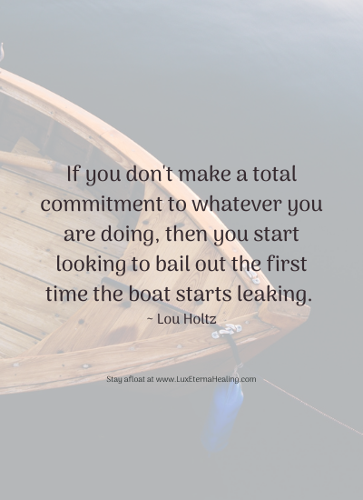 If you don't make a total commitment to whatever you are doing, then you start looking to bail out the first time the boat starts leaking. ~ Lou Holtz