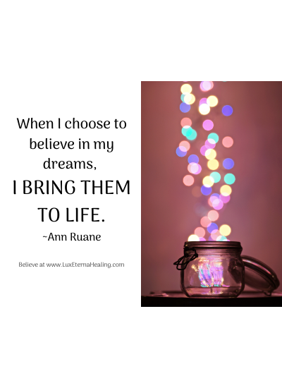 When I choose to believe in my dreams, I bring them to life. ~Ann Ruane
