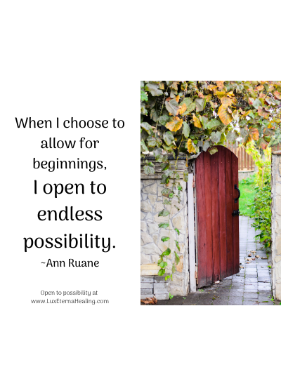 When I choose to allow for beginnings, I open to endless possibility. ~Ann Ruane