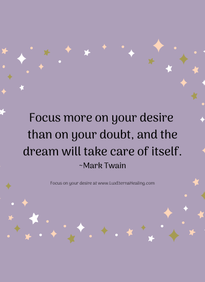 Focus more on your desire than on your doubt, and the dream will take care of itself. ~ Mark Twain