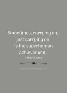 Sometimes, carrying on, just carrying on, is the superhuman achievement. ~ Albert Camus