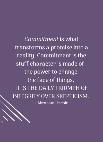 Commitment is what transforms a promise into a reality. Commitment is the stuff character is made of; the power to change the face of things. It is the daily triumph of integrity over skepticism. ~ Abraham Lincoln