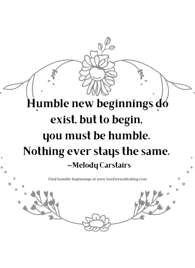 Humble new beginnings do exist, but to begin, you must be humble. Nothing ever stays the same. ~Melody Carstairs