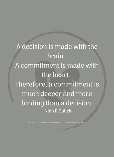 A decision is made with the brain. A commitment is made with the heart. Therefore, a commitment is much deeper and more binding than a decision ~ Nido R Qubein