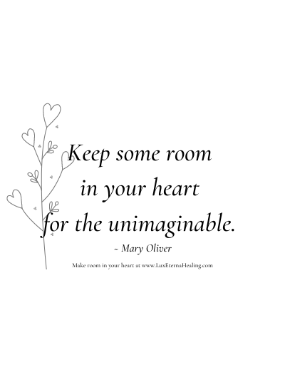 Keep some room in your heart for the unimaginable. ~ Mary Oliver