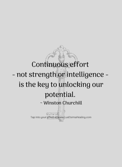 Continuous effort - not strength or intelligence - is the key to unlocking our potential. ~ Winston Churchill