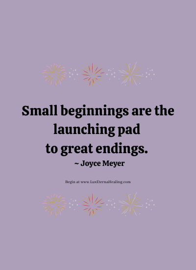 Small beginnings are the launching pad to great endings. ~ Joyce Meyer