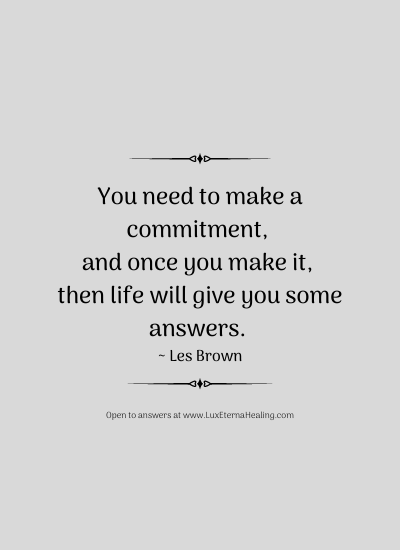 You need to make a commitment, and once you make it, then life will give you some answers. ~ Les Brown