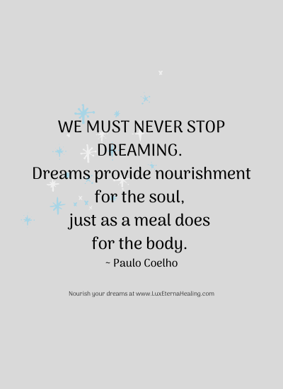 We must never stop dreaming. Dreams provide nourishment for the soul, just as a meal does for the body. ~ Paulo Coelho