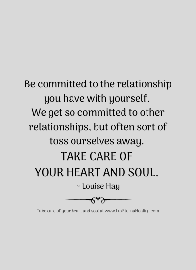 Be committed to the relationship you have with yourself. We get so committed to other relationships, but often sort of toss ourselves away. Take care of your heart and soul. ~ Louise Hay