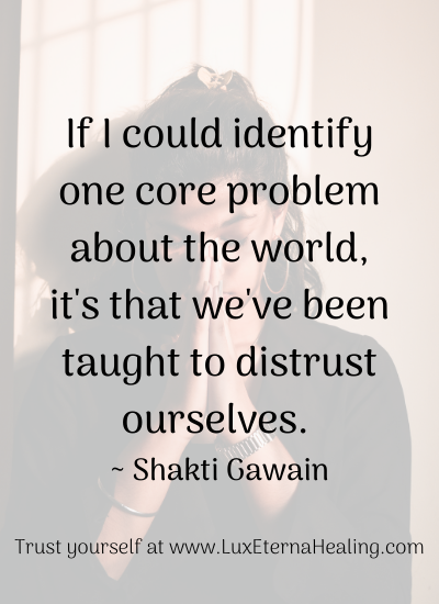 If I could identify one core problem about the world, it's that we've been taught to distrust ourselves. _ Shakti Gawain