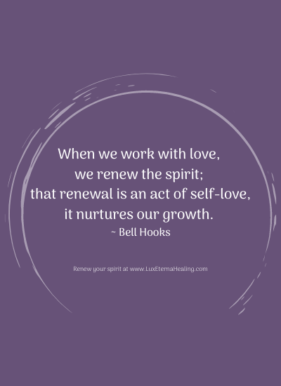 When we work with love, we renew the spirit; that renewal is an act of self-love, it nurtures our growth. ~ Bell Hooks
