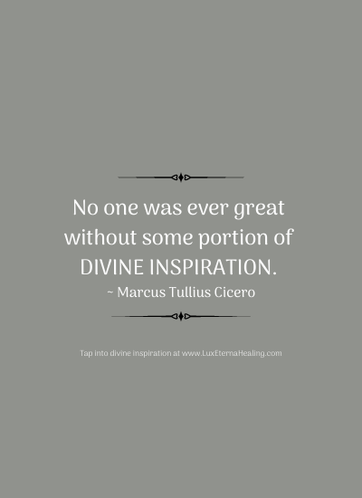No one was ever great without some portion of divine inspiration. ~ Marcus Tullius Cicero