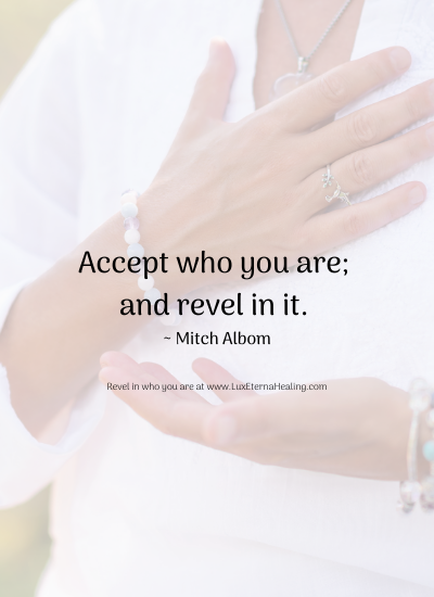 Accept who you are; and revel in it. ~ Mitch Albom