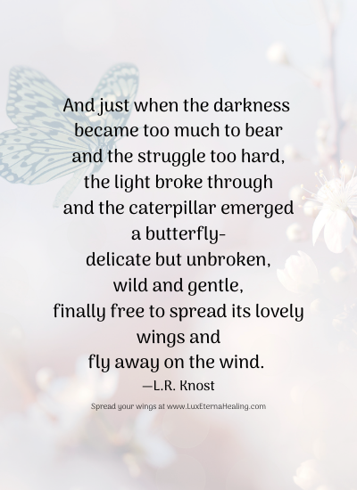 And just when the darkness became too much to bear and the struggle too hard, the light broke through and the caterpillar emerged a butterfly delicate but unbroken, wild and gentle, finally free to spread its lovely wings and fly away on the wind. ― L.R. Knost