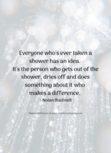 Everyone who's ever taken a shower has an idea. It's the person who gets out of the shower, dries off and does something about it who makes a difference. ~ Nolan Bushnell