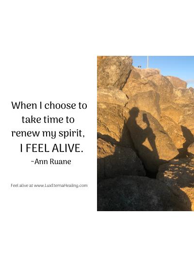 When I choose to take time to renew my spirit, I feel alive. ~Ann Ruane