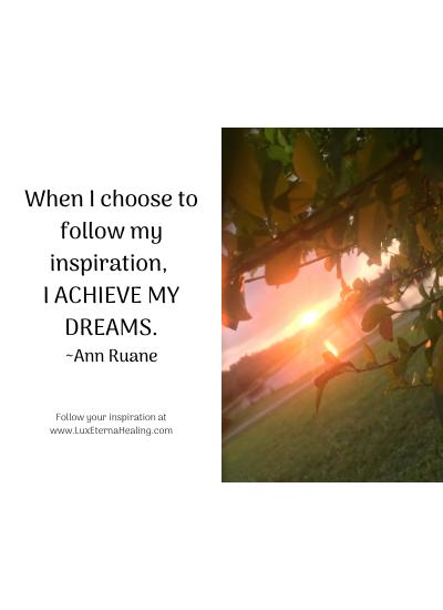 When I choose to follow my inspiration, I achieve my dreams. ~Ann Ruane