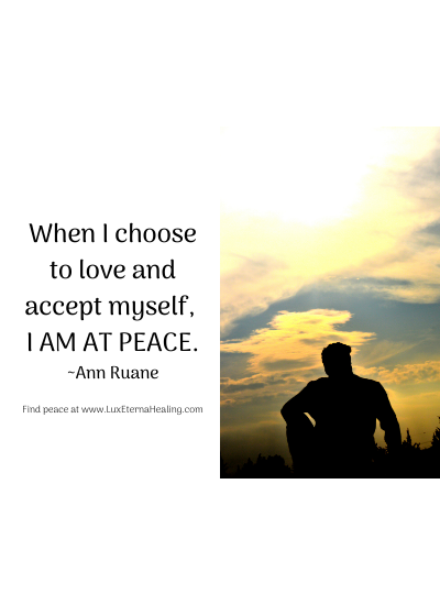 When I choose to love and accept myself, I am at peace. ~Ann Ruane
