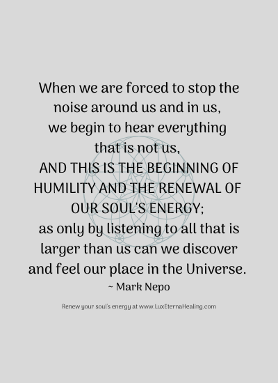 When we are forced to stop the noise around us and in us, we begin to hear everything that is not us, and this is the beginning of humility and the renewal of our soul's energy; as only by listening to all that is larger than us can we discover and feel our place in the Universe. ~ Mark Nepo