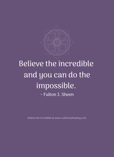 Believe the incredible and you can do the impossible. ~ Fulton J. Sheen
