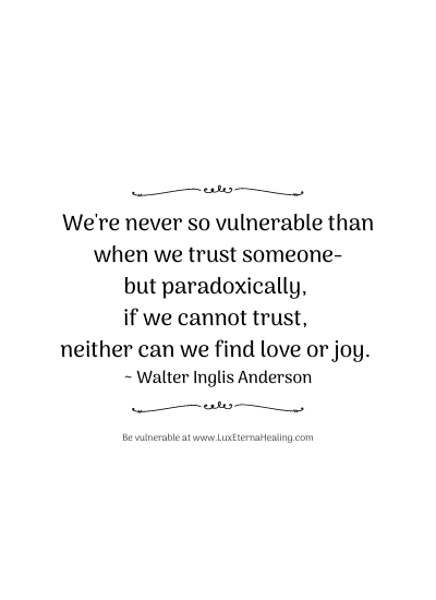 We're never so vulnerable than when we trust someone-but paradoxically, if we cannot trust, neither can we find love or joy. ~ Walter Inglis Anderson