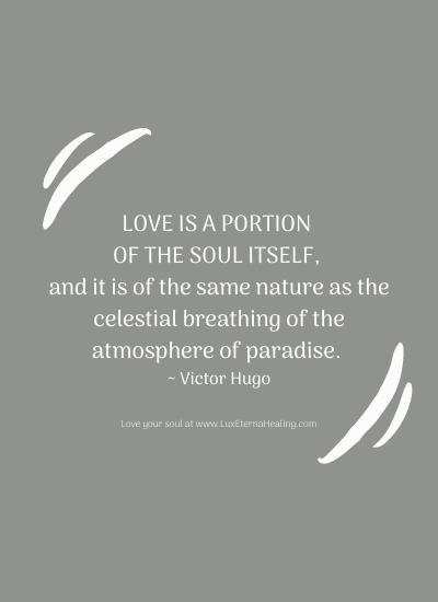 Love is a portion of the soul itself, and it is of the same nature as the celestial breathing of the atmosphere of paradise. ~ Victor Hugo