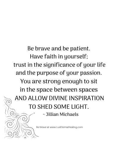 Be brave and be patient. Have faith in yourself; trust in the significance of your life and the purpose of your passion. You are strong enough to sit in the space between spaces and allow divine inspiration to shed some light. ~ Jillian Michaels