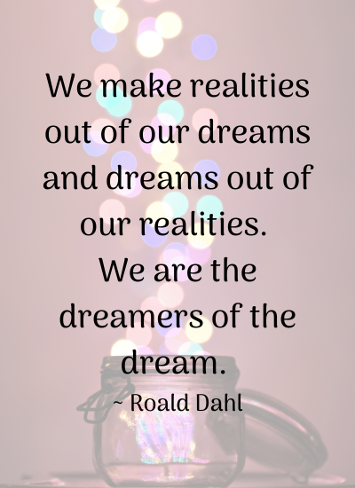 We make realities out of our dreams and dreams out of our realities. We are the dreamers of the dream. _ Roald Dahl