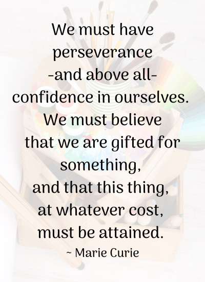 We must have perseverance-and above all-confidence in ourselves. We must believe that we are gifted for something, and that this thing, at whatever cost, must be attained. _ Marie Curie
