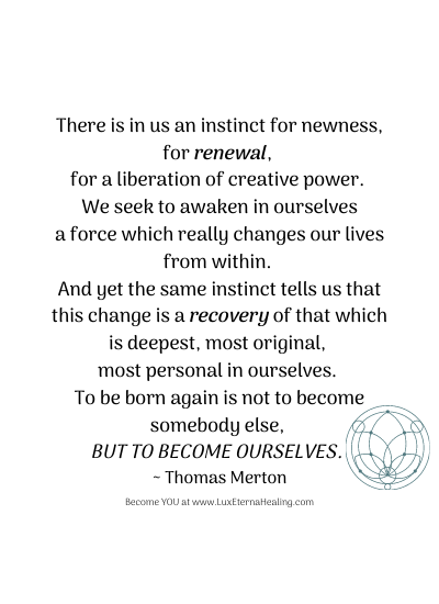 There is in us an instinct for newness, for renewal, for a liberation of creative power. We seek to awaken in ourselves a force which really changes our lives from within. And yet the same instinct tells us that this change is a recovery of that which is deepest, most original, most personal in ourselves. To be born again is not to become somebody else, but to become ourselves. ~ Thomas Merton