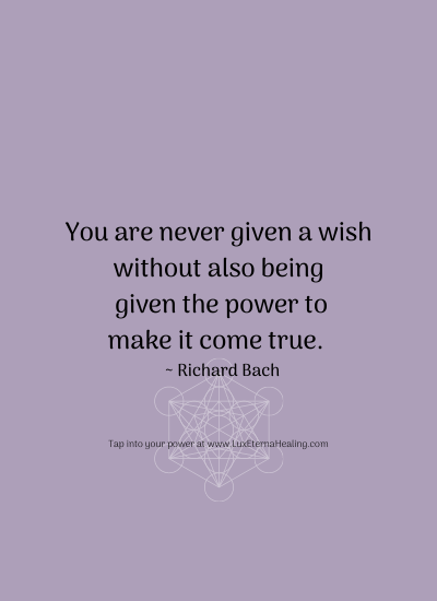 You are never given a wish without also being given the power to make it come true. ~ Richard Bach