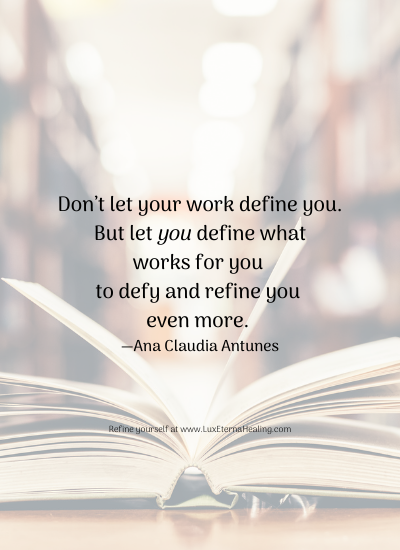 Don't let your work define you. But let you define what works for you to defy and refine you even more. —Ana Claudia Antunes