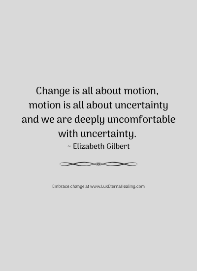 Change is all about motion, motion is all about uncertainty and we are deeply uncomfortable with uncertainty. ~ Elizabeth Gilbert