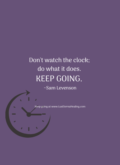 Don't watch the clock; do what it does. Keep going. ~Sam Levenson