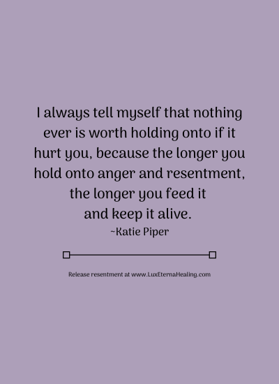 I always tell myself that nothing ever is worth holding onto if it hurt you, because the longer you hold onto anger and resentment, the longer you feed it and keep it alive. ~Katie Piper