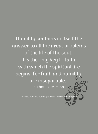 Humility contains in itself the answer to all the great problems of the life of the soul. It is the only key to faith, with which the spiritual life begins: for faith and humility are inseparable. ~ Thomas Merton
