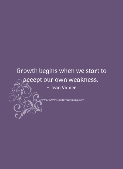 Growth begins when we start to accept our own weakness. ~ Jean Vanier