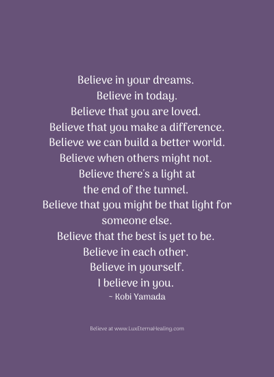 Believe in your dreams. Believe in today. Believe that you are loved. Believe that you make a difference. Believe we can build a better world. Believe when others might not. Believe there's a light at the end of the tunnel. Believe that you might be that light for someone else. Believe that the best is yet to be. Believe in each other. Believe in yourself. I believe in you. ~ Kobi Yamada